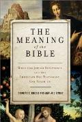 Meaning of the Bible : What the Jewish Scriptures and Christian Old Testament Can Teach Us
