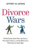 Divorce Wars A Field Guide to Winning Tactics, Preemptive Strikes, and Top Maneuvers When Di...