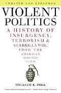 Violent Politics: A History of Insurgency, Terrorism, and Guerilla War, from the American Re...