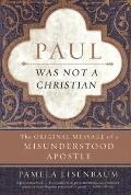 Paul Was Not a Christian : The Original Message of a Misunderstood Apostle