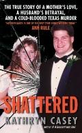 Shattered: The True Story of a Mother's Love, a Husband's Betrayal, and a Cold-Blooded Texas...