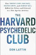 The Harvard Psychedelic Club: How Timothy Leary, Ram Dass, Huston Smith, and Andrew Weil Kil...