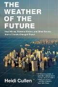 Weather of the Future : Heat Waves, Extreme Storms, and Other Scenes from a Climate-Changed ...