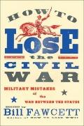 How to Lose the Civil War : Military Mistakes of the War Between the States