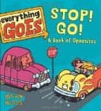 Everything Goes: Stop! Go!: A Book of Opposites
