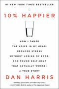 10% Happier : How I Tamed the Voice in My Head, Reduced Stress Without Losing My Edge, and F...