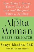 Alpha Woman Meets Her Match : How Today's Strong Women Can Find Love and Happiness Without S...