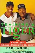 Training a Tiger: A Father's Account of how to Raise a Winner in Both Golf and Life