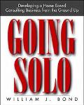 Going Solo Developing a Home-Based Consulting Business from the Ground Up