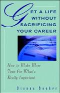 Get a Life Without Sacrificing Your Career How to Make More Time for What's Really Important
