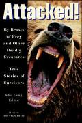 Attacked! By Beasts of Prey and Other Deadly Creatures  True Stories of Survivors
