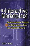 The Interactive Marketplace: Business-to-Business Strategies for Delivering Just-in-Time, Ma...
