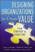 Designing Organizations to Create Value From Strategy to Structure