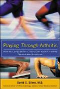 Playing Through Arthritis : How to Conquer Pain and Enjoy Your Favorite Sports and Activities