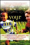 Your Active Child How to Boost Physical, Emotional, and Cognitive Development Through Age-Ap...