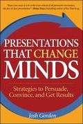 Presentations That Change Minds Strategies to Persuade, Convince, and Get Results