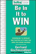 Be in It to Win Strategies to Develop the Positive attitude You Need for Sales Success