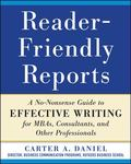 Reader-Friendly Reports : A No-Nonsense Guide to Effective Writing for Mbas, Consultants, an...