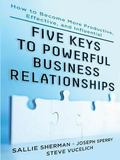 Five Keys of Powerful Business Relationships : How to Become More Productive, Effective and ...