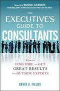 The Executives Guide to Consultants: How to Find, Hire and Get Great Results from Outside Ex...