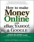 How to Make Money Online With Ebay,yahoo!, And Google A Step-by-step Guide to Using Three On...
