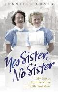 Yes Sister, No Sister : My Life as a Trainee Nurse in 1950s Yorkshire