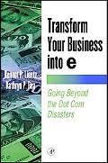 Transform Your Business into E Going Beyond the Dot Com Disasters