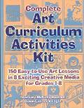 Complete Art Curriculum Activities 150 Easy-To-Use Art Lessons in 8 Exciting Creative Media ...