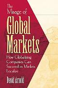 Mirage of Global Markets How Globalizing Companies Can Succeed As Markets Localize