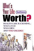 What's Your Life Worth Health Care Rationing... Who Lives? Who Dies? and Who Decides
