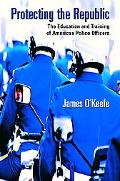 Protecting the Republic The Education and Training of American Police Officers