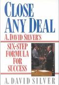 Close Any Deal A. David Silver's 6-Step Formula for Success