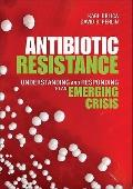Antibiotic Resistance : Understanding and Responding to an Emerging Crisis