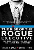 Rise of the Rogue Executive How Good Companies Go Bad And How to Stop the Destruction