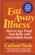 Eat Away Illness: How to Age-Proof Your Body with Antioxidant Foods - Carlson Wade - Hardcov...
