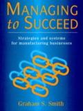 Managing to Succeed: Strategies and Systems for Manufacturing Business - Graham Smith - Pape...
