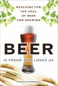 Beer Is Proof God Loves Us : Reaching for the Soul of Beer and Brewing