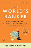 World's Banker A Story of Failed States, Financial Crises, and the Wealth and Poverty of Nat...