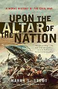 Upon the Altar of the Nation A Moral History of the Civil War