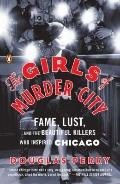Girls of Murder City : Fame, Lust, and the Beautiful Killers Who Inspired Chicago