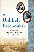 Unlikely Friendship A Novel of Mary Todd Lincoln And Elizabeth Keckley