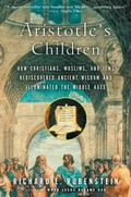 Aristotle's Children How Christians, Muslims, and Jews Rediscovered Ancient Wisdom and Illum...