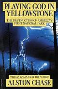 Playing God in Yellowstone The Destruction of America's First National Park