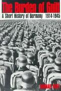 Burden of Guilt A Short History of Germany, 1914-1945