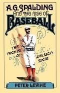A. G. Spalding and the Rise of Baseball The Promise of American Sport