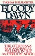 Bloody Dawn The Christiana Riot and Racial Violence in the Antebellum North