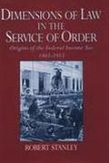 Dimensions of Law in the Service of Order Origins of the Federal Income Tax, 1861-1913