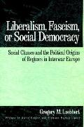 Liberalism, Fascism, or Social Democracy Social Classes and the Political Origins of Regimes...