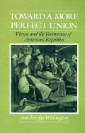 Toward a More Perfect Union Virtue and the Formation of American Republics