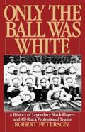 Only the Ball Was White A History of Legendary Black Players and All-Black Professional Teams